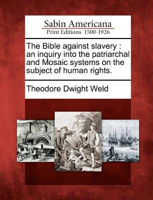 Gale Ecco, Sabin Americana The Bible Against Slavery: An Inquiry Into the Patriarchal and Mosaic Systems on the Subject of Human Rights. by Weld, Theodore at Sears.com